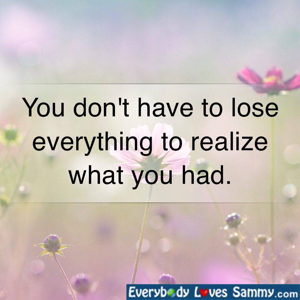 You don't have to lose everything to realize what you had